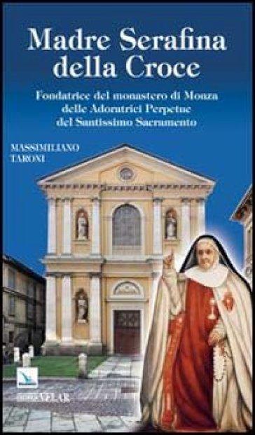 Madre Serafina della Croce. Fondatrice del monastero di Monza delle Adoratrici Perpetue del Santissimo Sacramento - Massimiliano Taroni |