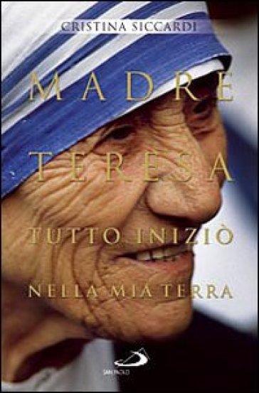 Madre Teresa. Tutto iniziò nella mia terra. Con lettere inedite alla famiglia - Cristina Siccardi | Rochesterscifianimecon.com