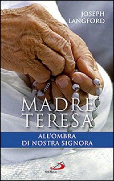 Madre Teresa all'ombra di Nostra Signora. Condividere la relazione mistica di Madre Teresa con Maria - Joseph Langford  