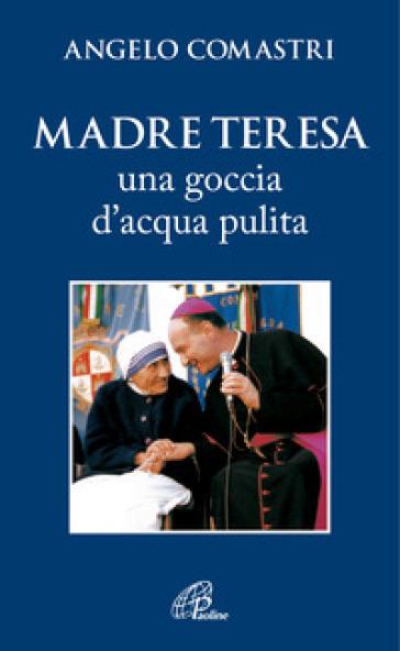 Madre Teresa. Una goccia d'acqua pulita - Angelo Comastri |