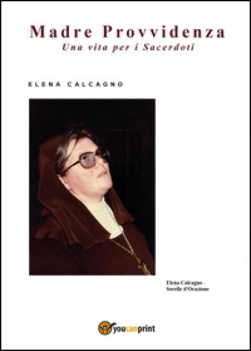 Madre provvidenza. Una vita per i sacerdoti - Elena Calcagno  