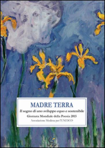 Madre terra. Il sogno per uno sviluppo equo e sostenibile. Giornata mondiale della poesia 2015 - C. Pellacani |