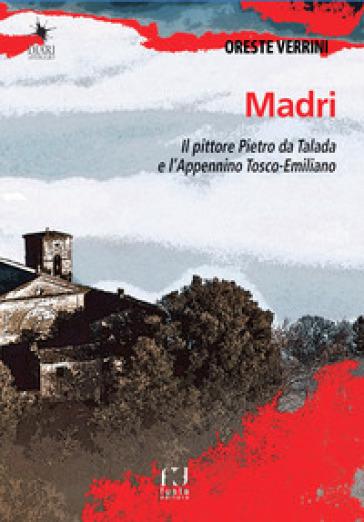 Madri. Sulle orme del pittore Pietro da Talada lungo l'Appennino Tosco-Emiliano - Oreste Verrini   Rochesterscifianimecon.com
