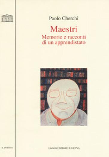 Maestri. Memorie e racconti di un apprendistato - Paolo Cherchi |