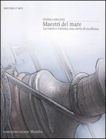 Maestri del mare. La nautica italiana, una storia di eccellenza - Luana Carcano |