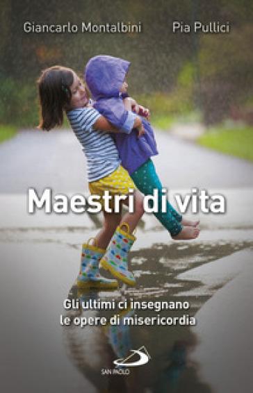 Maestri di vita. Come vivere le opere di misericordia corporali e spirituali - Giancarlo Montalbini | Rochesterscifianimecon.com