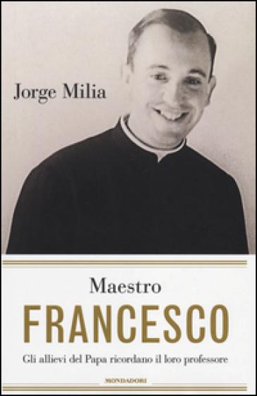 Maestro Francesco. Gli allievi del papa ricordano il loro professore - Jorge Milia |