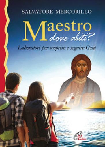 Maestro dove abiti? Laboratori per scoprire e seguire Gesù - Salvatore Mercorillo |