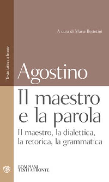 Maestro e la parola. Il maestro, la dialettica, la retorica, la grammatica. Testo latino a fronte (Il) - Agostino (Sant') |