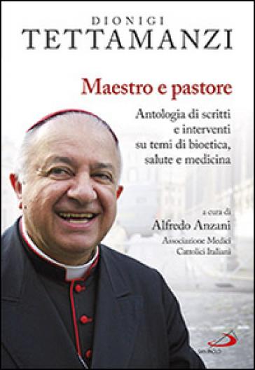 Maestro e pastore. Antologia di scritti e interventi su temi di bioetica, salute e medicina - Dionigi Tettamanzi |