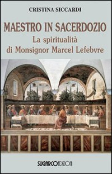 Maestro in sacerdozio. La spiritualità di Mons. Marcel Lefebvre - Cristina Siccardi  
