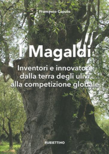 I Magaldi. Inventori e innovatori dalla terra degli ulivi alla competizione globale - Francesco Caputo |