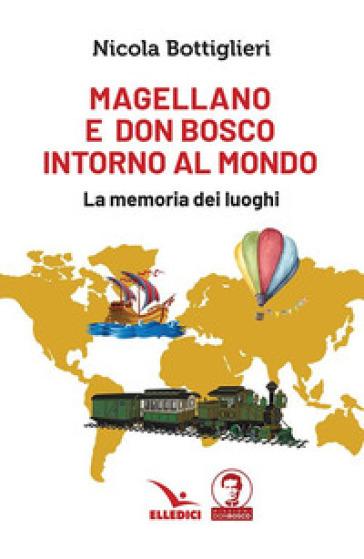 Magellano e don Bosco intorno al mondo. La memoria dei luoghi - Nicola Bottiglieri |