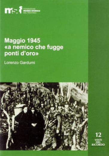Maggio 1945. «A nemico che fugge ponti d'oro». La memoria popolare e le stragi di Ziano, Stramentizzo e Molina di Fiemme - Lorenzo Gardumi |