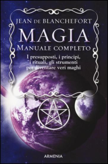 Magia. Manuale completo. I presupposti, i principi, i rituali, gli strumenti per diventare veri maghi - Jean De Blanchefort |