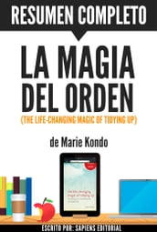 La Magia del Orden: Herramientas Para Ordenar Tu Casa... ¡Y Tu Vida! (The Life-Changing Magic of Tidying Up): Resumen Completo Del Libro De Marie Kondo