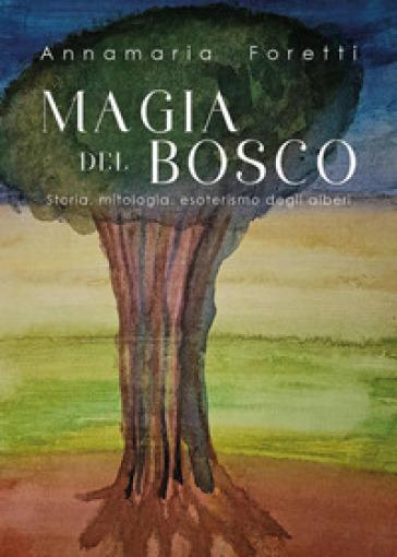 Magia del bosco. Storia, mitologia, esoterismo degli alberi - Annamaria Foretti   Rochesterscifianimecon.com