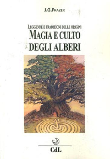 Magia e culto degli alberi. Leggende e tradizioni delle origini - James George Frazer |