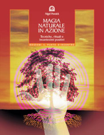 Magia naturale in azione. Tecniche, rituali e incantesimi positivi