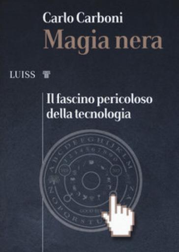 Magia nera. Il fascino pericoloso della tecnologia - Carlo Carboni | Thecosgala.com