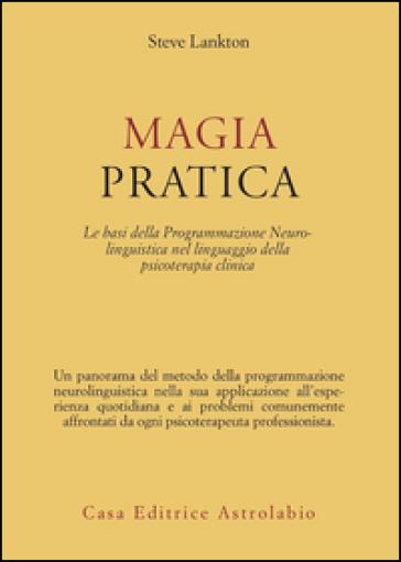 Magia pratica. Le basi della programmazione neurolinguistica nel linguaggio della psicoterapia clinica - Stephen Lankton |