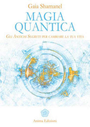 Magia quantica. Gli antichi segreti per cambiare la tua vita - Gaia Shamanel |