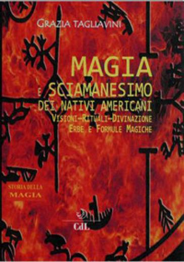 Magia e sciamanesimo dei nativi americani. Storia della magia - Grazia Tagliavini |