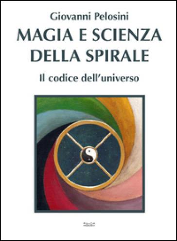Magia e scienza della spirale. Il codice dell'universo - Giovanni Pelosini | Jonathanterrington.com