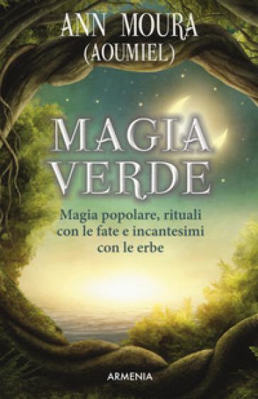 Magia verde. Magia popolare, rituali con le fate e incantesimi con le erbe - Ann Moura | Ericsfund.org