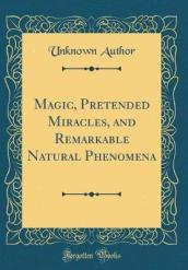 Magic, Pretended Miracles, and Remarkable Natural Phenomena (Classic Reprint)