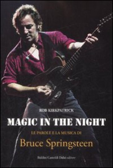 Magic in the night. Le parole e la musica di Bruce Springsteen - Rob Kirkpatrick |