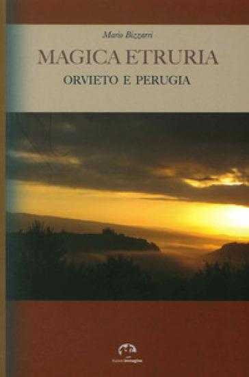 Magica Etruria. Orvieto e Perugia - Mario Bizzarri |