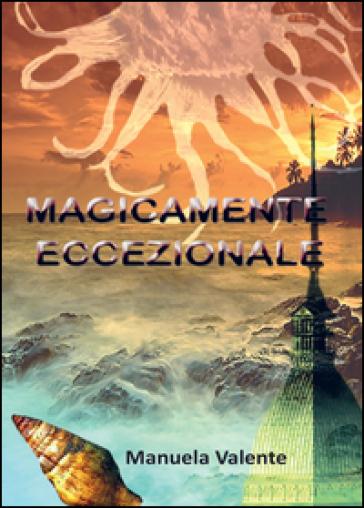 Magicamente eccezionale - Manuela Valente |