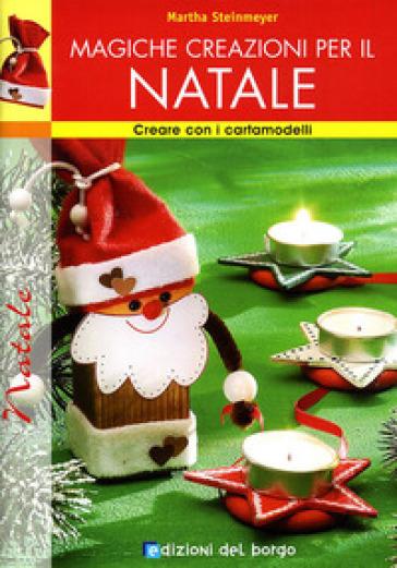 Magiche creazioni per il Natale. Ediz. illustrata - Martha Steinmeyer | Rochesterscifianimecon.com