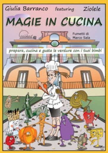 Magie in cucina. Prepara, cucina e gusta le verdure con i tuoi bimbi - Giulia Barranco | Rochesterscifianimecon.com
