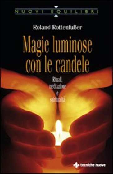 Magie luminose con le candele. Rituali, meditazione e spiritualità - Roland Rottenfusser |
