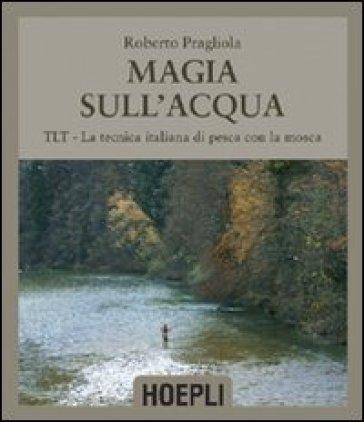 Magie sull'acqua. TLT-La tecnica italiana di pesca a mosca - Roberto Pragliola pdf epub