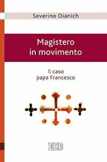 Magistero in movimento. Il caso papa Francesco - Severino Dianich | Rochesterscifianimecon.com