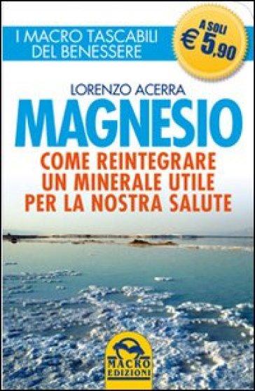 Magnesio. Come reintegrare un minerale utile per la nostra salute - Lorenzo Acerra |