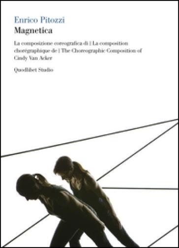 Magnetica. La composizione coreografica di Cindy Van Acker. Con 2 DVD. Ediz. italiana, francese e inglese - Enrico Pitozzi | Rochesterscifianimecon.com