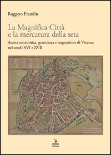 La Magnifica Città e la mercatura della seta. Ascesa economica, grandezza e stagnazione di Vicenza nei secoli XVI e XVII - Ruggero Prandin |