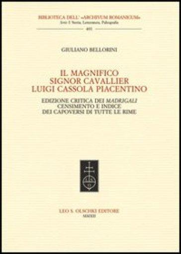 Il Magnifico Signor Cavallier Luigi Cassola Piacentino. Ediz. critica - Giuliano Bellorini | Rochesterscifianimecon.com