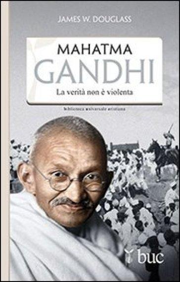 Mahatma Gandhi. Il suo ultimo esperimento con la verità - James W. Douglass |