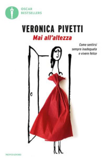 Mai all'altezza. Come sentirsi sempre inadeguata e vivere felice - Veronica Pivetti |
