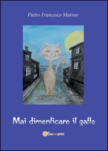 Mai dimenticare il gatto - Pietro Francesco Matino  