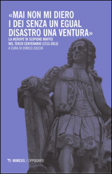 «Mai non mi diero gli dei senza un egual disastro una ventura». La «Merope» di Scipione Maffei nel terzo centenario (1713-2013) - Elena Zucchi |