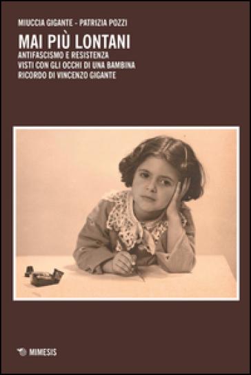 Mai più lontani. Antifascismo e Resistenza visti con gli occhi di una bambina. Ricordo di Vincenzo Gigante - Miuccia Gigante   Kritjur.org