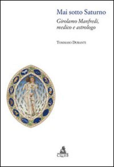 Mai sotto Saturno. Girolamo Manfredi, medico e astrologo - Tommaso Duranti |