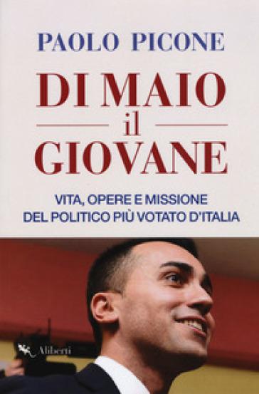Di Maio il Giovane. Vita, opere e missione del politico più votato d'Italia - Paolo Picone | Rochesterscifianimecon.com