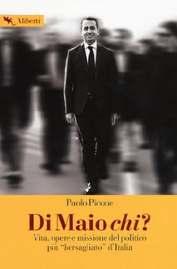 Di Maio chi? Vita, opere e missione del politico più «bersagliato» d'Italia - Paolo Picone  